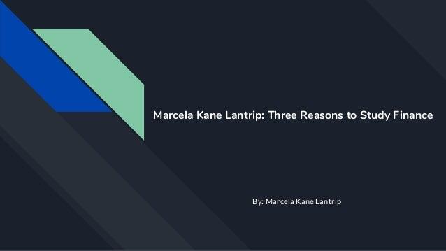 Marcela Kane Lantrip: Three Reasons to Study Finance By: Marcela Kane Lantrip