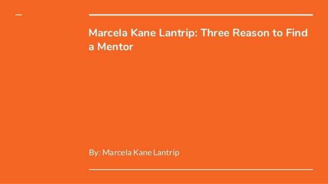 Marcela Kane Lantrip: Three Reason to Find a Mentor By: Marcela Kane Lantrip