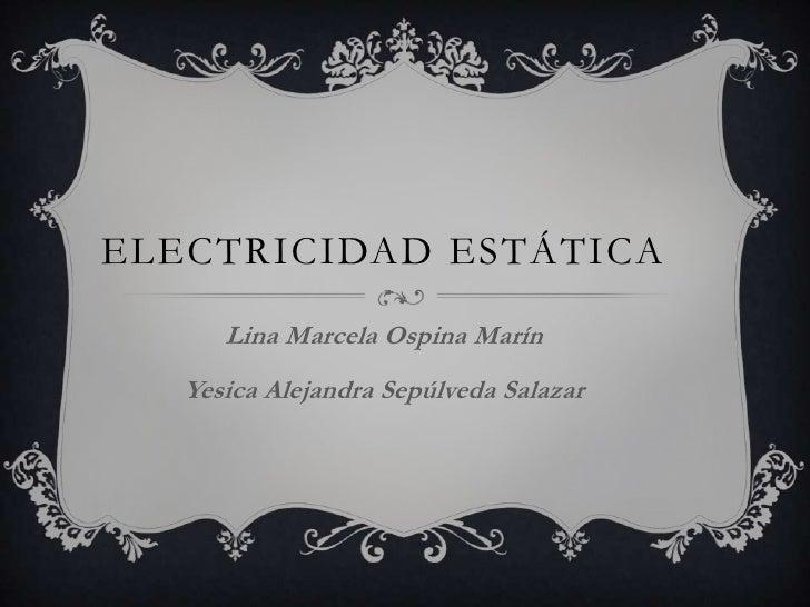 ELECTRICIDAD ESTÁTICA      Lina Marcela Ospina Marín   Yesica Alejandra Sepúlveda Salazar