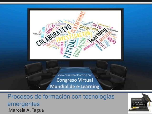 Procesos de formación con tecnologías emergentes Marcela A. Tagua www.congresoelearning.org Congreso Virtual Mundial de e-...