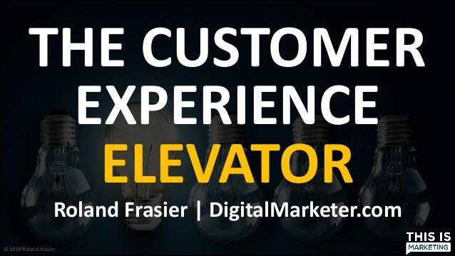 © 2019 Roland Frasier THE CUSTOMER EXPERIENCE ELEVATOR Roland Frasier | DigitalMarketer.com