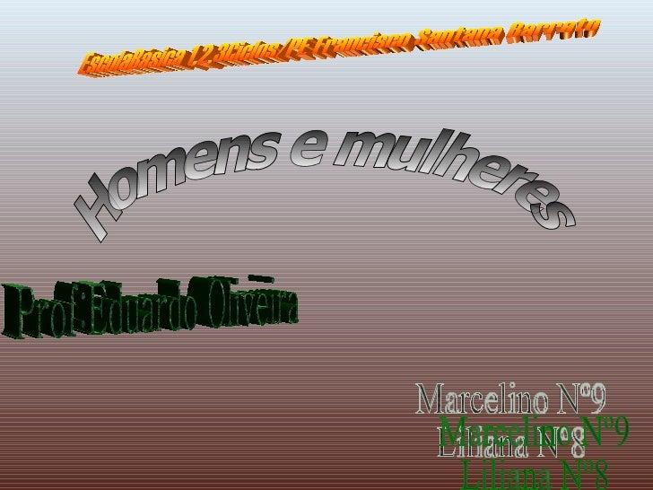 Homens e mulheres EscolaBásica 1,2,3Ciclos/PE Francisco Santana Barreto Marcelino Nº9 Liliana Nº8 Prof:Eduardo Oliveira