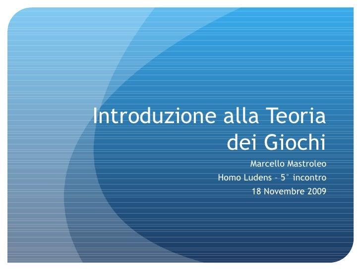 Introduzione alla Teoria dei Giochi Marcello Mastroleo Homo Ludens – 5° incontro 18 Novembre 2009