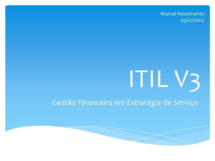 Marcel Nascimento                                       03/07/2012                     ITIL V3Gestão Financeira em Estraté...