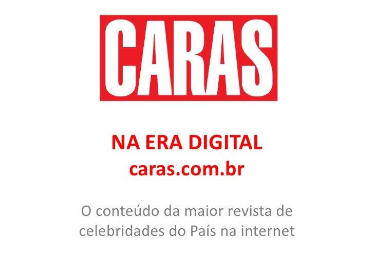 NA ERA DIGITALcaras.com.br<br />O conteúdo da maior revista de celebridades do País na internet<br />