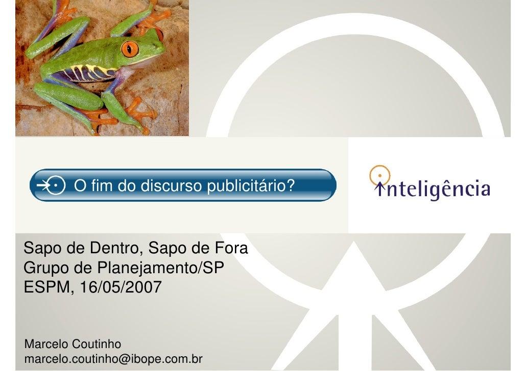 O fim do discurso publicitário?   Sapo de Dentro, Sapo de Fora Grupo de Planejamento/SP ESPM, 16/05/2007   Marcelo Coutinh...