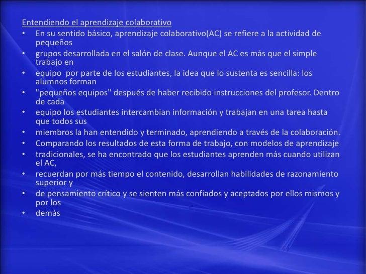 Entendiendo el aprendizaje colaborativo• En su sentido básico, aprendizaje colaborativo(AC) se refiere a la actividad de  ...
