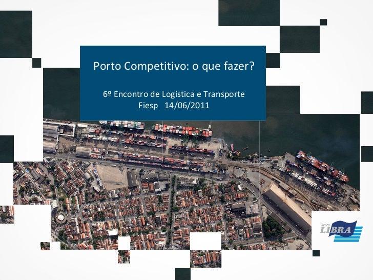 Porto Competitivo: o que fazer? 6º Encontro de Logística e Transporte Fiesp  14/06/2011