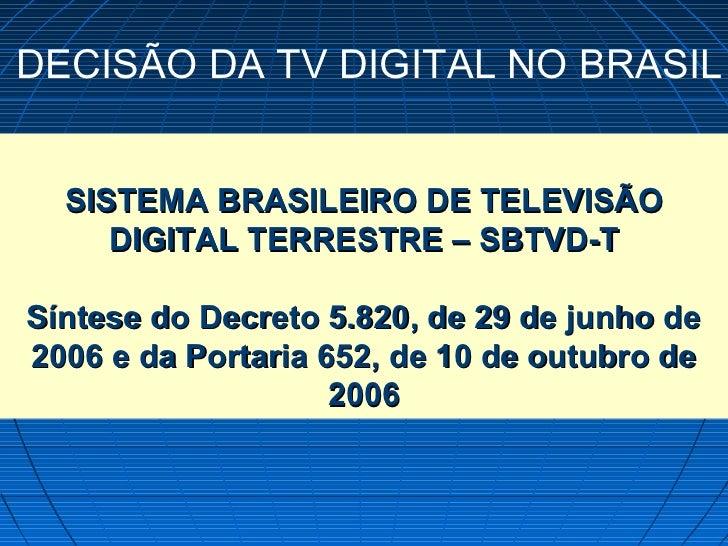 DECISÃO DA TV DIGITAL NO BRASIL  SISTEMA BRASILEIRO DE TELEVISÃO     DIGITAL TERRESTRE – SBTVD-TSíntese do Decreto 5.820, ...