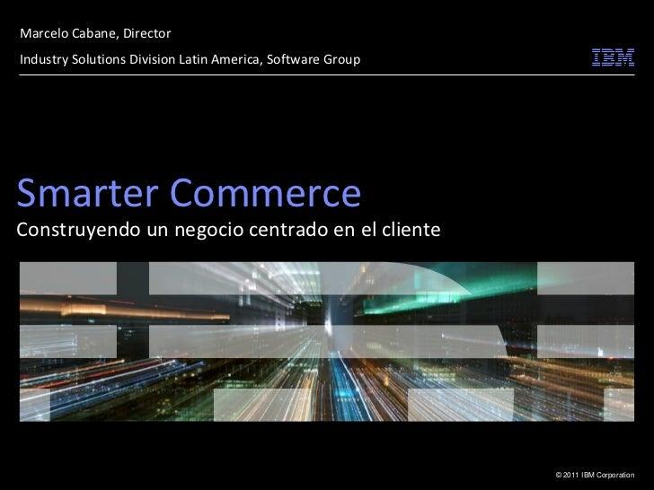 Marcelo Cabane, DirectorIndustry Solutions Division Latin America, Software GroupSmarter CommerceConstruyendo un negocio c...