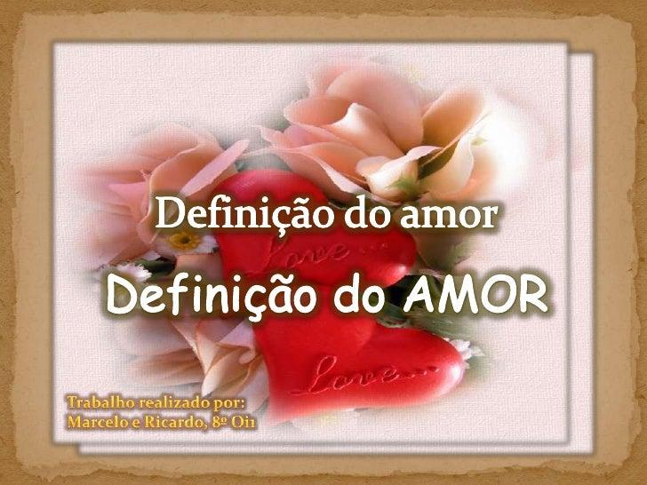 Definição do amor<br />Definição do AMOR<br />Trabalho realizado por:<br />Marcelo e Ricardo, 8º Oi1<br />