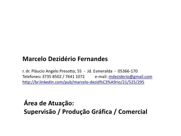 Marcelo Dezidério Fernandes<br /><br />r.dr.PláucioAngeloPresotto, 55  -  Jd. Esmeralda  -  05366-170<br />Telefones: 373...