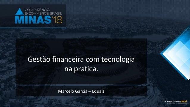 Gestão financeira com tecnologia na pratica. Marcelo Garcia – Equals