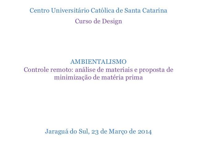 Centro Universitário Católica de Santa Catarina Curso de Design AMBIENTALISMO Controle remoto: análise de materiais e prop...