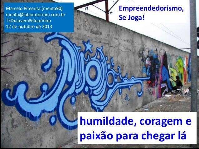 Marcelo Pimenta (menta90) menta@laboratorium.com.br TEDxJovemPelourinho 12 de outubro de 2013  Empreendedorismo, Se Joga! ...