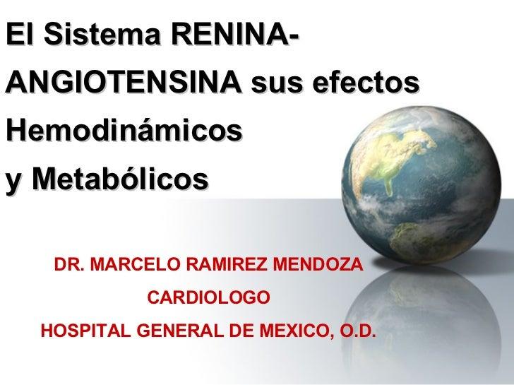 El Sistema RENINA-ANGIOTENSINA sus efectos Hemodinámicos  y Metabólicos DR. MARCELO RAMIREZ MENDOZA CARDIOLOGO HOSPITAL GE...