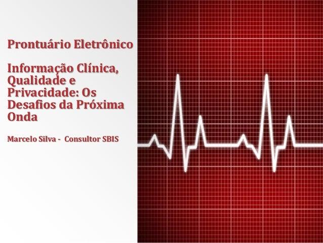 Prontuário Eletrônico Informação Clínica, Qualidade e Privacidade: Os Desafios da Próxima Onda Marcelo Silva - Consultor S...