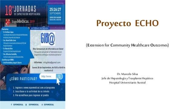 Proyecto ECHO (Extension for Community Healthcare Outcomes) Dr.MarceloSilva Jefe deHepatologíayTrasplanteHepático Hospital...