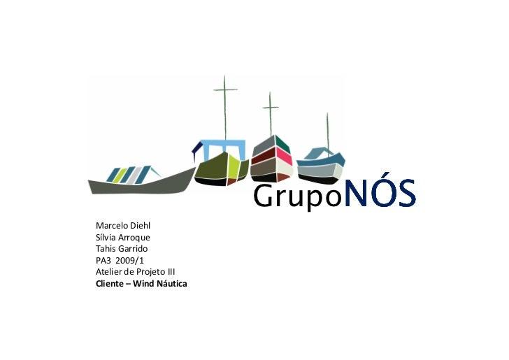 GrupoNÓS Marcelo Diehl Sílvia Arroque Tahis Garrido PA3 2009/1 Atelier de Projeto III Cliente – Wind Náutica