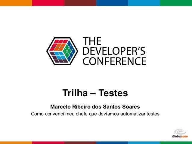 Globalcode – Open4education Trilha – Testes Marcelo Ribeiro dos Santos Soares Como convenci meu chefe que devíamos automat...
