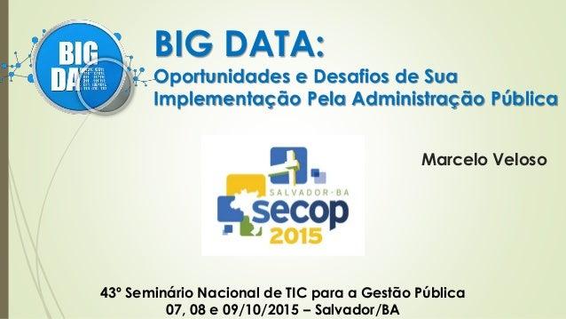 BIG DATA: Oportunidades e Desafios de Sua Implementação Pela Administração Pública 43º Seminário Nacional de TIC para a Ge...