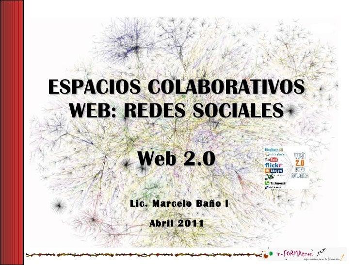 ESPACIOS COLABORATIVOS WEB: REDES SOCIALES Web 2.0 Lic. Marcelo Baño l Abril 2011