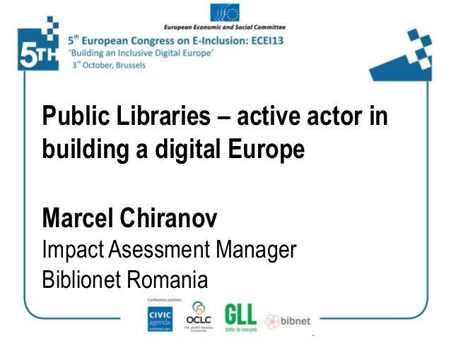 Public Libraries – active actor in building a digital Europe Marcel Chiranov Impact Asessment Manager Biblionet Romania