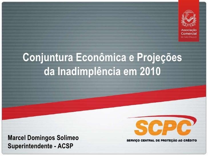 Marcel Domingos Solimeo Superintendente - ACSP Conjuntura Econômica e Projeções da Inadimplência em 2010