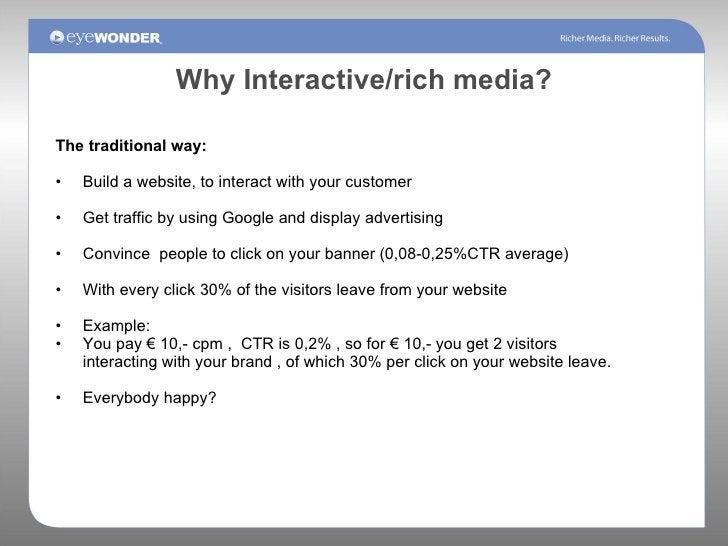 Why Interactive/rich media? <ul><li>The traditional way: </li></ul><ul><li>Build a website, to interact with your customer...