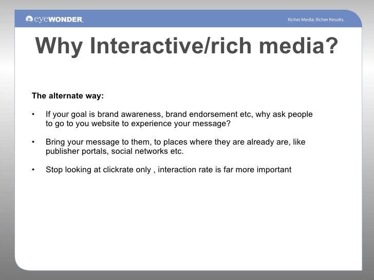 Why Interactive/rich media? <ul><li>The alternate way: </li></ul><ul><li>If your goal is brand awareness, brand endorsemen...