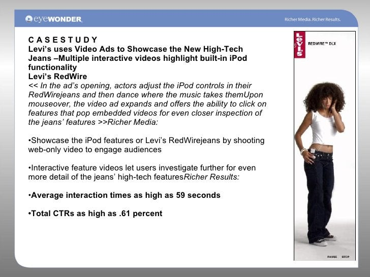 C A S E S T U D Y Levi's uses Video Ads to Showcase the New High-Tech Jeans –Multiple interactive videos highlight built-i...
