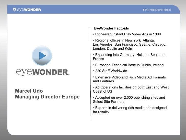 Marcel Udo Managing Director Europe EyeWonder Factoids <ul><li>Pioneered Instant Play Video Ads in 1999 </li></ul><ul><li>...