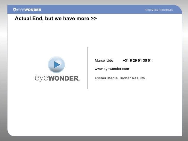Marcel Udo +31 6 29 01 35 01 www.eyewonder.com Richer Media. Richer Results. Actual End, but we have more >>