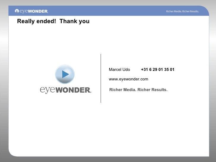 Marcel Udo +31 6 29 01 35 01 www.eyewonder.com Richer Media. Richer Results. Really ended!  Thank you