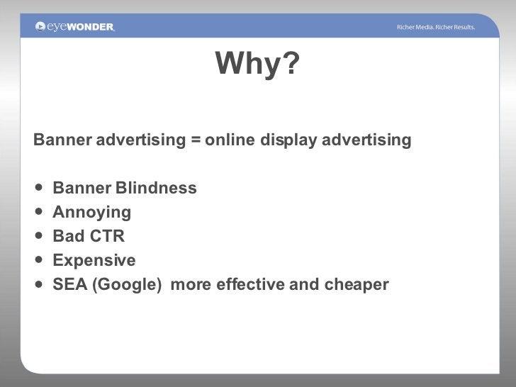 Why? <ul><li>Banner advertising = online display advertising </li></ul><ul><li>Banner Blindness </li></ul><ul><li>Annoying...