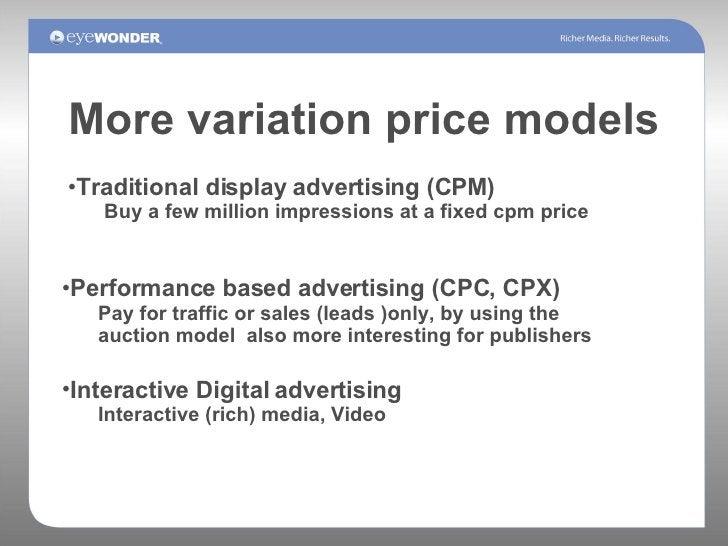 More variation price models <ul><li>Performance based advertising (CPC, CPX) </li></ul><ul><ul><li>Pay for traffic or sale...