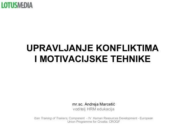 UPRAVLJANJE KONFLIKTIMA I MOTIVACIJSKE TEHNIKE mr.sc. Andreja Marcetić voditelj HRM edukacija član Training of Trainers, C...