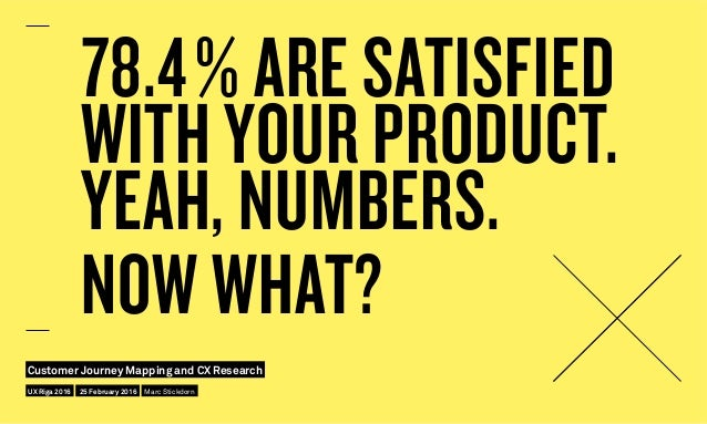78.4% ARE SATISFIED WITH YOUR PRODUCT. YEAH, NUMBERS. NOW WHAT? UX Riga 2016 Customer Journey Mapping and CX Research 25 ...