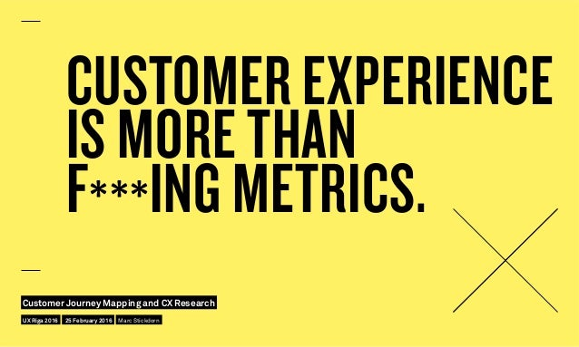 CUSTOMER EXPERIENCE IS MORE THAN F***ING METRICS. UX Riga 2016 Customer Journey Mapping and CX Research 25 February 2016 M...