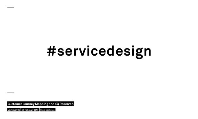 #servicedesign UX Riga 2016 Customer Journey Mapping and CX Research 25 February 2016 Marc Stickdorn