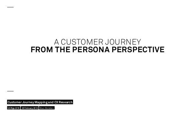A CUSTOMER JOURNEY FROM THE PERSONA PERSPECTIVE UX Riga 2016 Customer Journey Mapping and CX Research 25 February 2016 Mar...