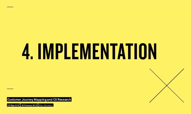 4. IMPLEMENTATION UX Riga 2016 Customer Journey Mapping and CX Research 25 February 2016 Marc Stickdorn