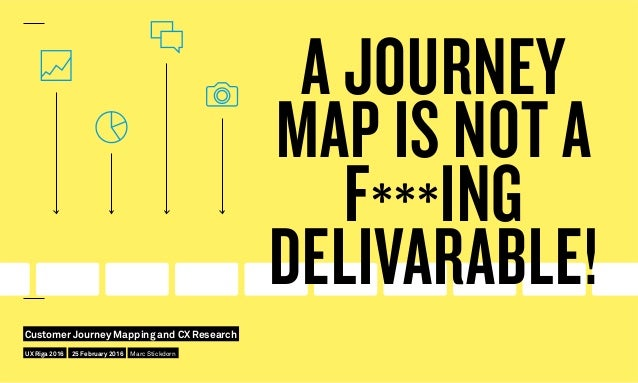 A JOURNEY MAP IS NOT A F***ING DELIVARABLE! UX Riga 2016 Customer Journey Mapping and CX Research 25 February 2016 Marc St...