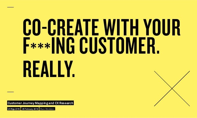 CO-CREATE WITH YOUR F***ING CUSTOMER. REALLY. UX Riga 2016 Customer Journey Mapping and CX Research 25 February 2016 Marc ...
