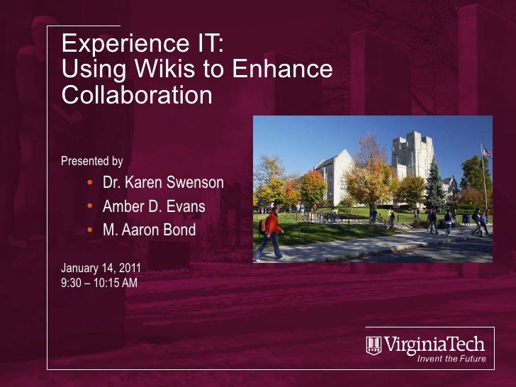 Experience IT: Using Wikis to Enhance Collaboration Presented by Dr. Karen Swenson Amber D. Evans M. Aaron Bond January 14...