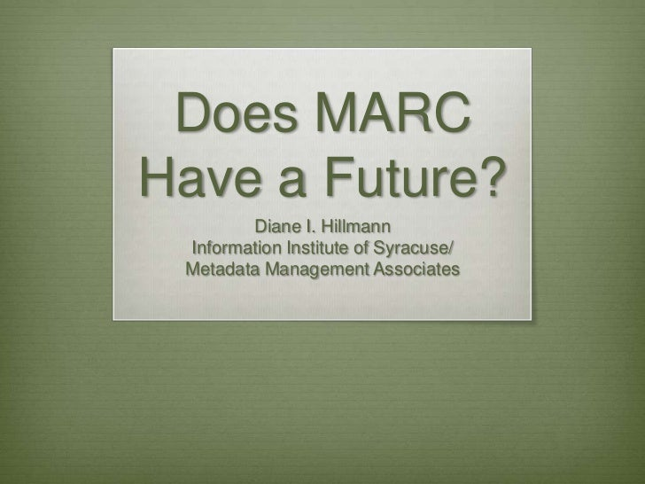 Does MARC Have a Future?<br />Diane I. Hillmann<br />Information Institute of Syracuse/<br />Metadata Management Associate...