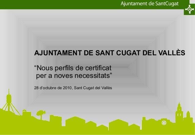 """AJUNTAMENT DE SANT CUGAT DEL VALLÈS """"Nous perfils de certificat per a noves necessitats"""" 28 d'octubre de 2010, Sant Cugat ..."""