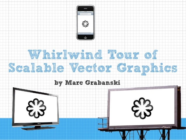 by Marc Grabanski Whirlwind Tour of Scalable Vector Graphics