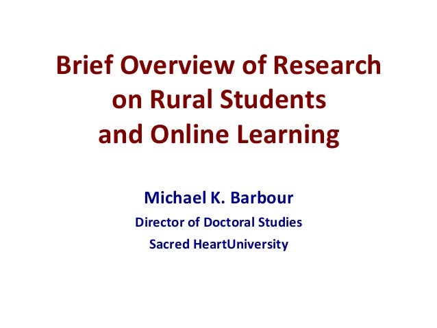 Brief Overview of Research on Rural Students and Online Learning Michael K. Barbour Director of Doctoral Studies Sacred He...