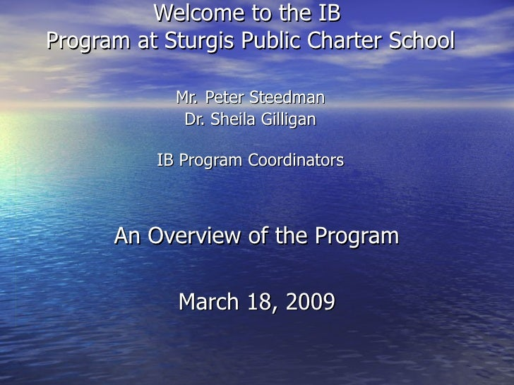 Welcome to the IB  Program at Sturgis Public Charter School Mr.   Peter Steedman Dr. Sheila Gilligan IB Program Coordinato...